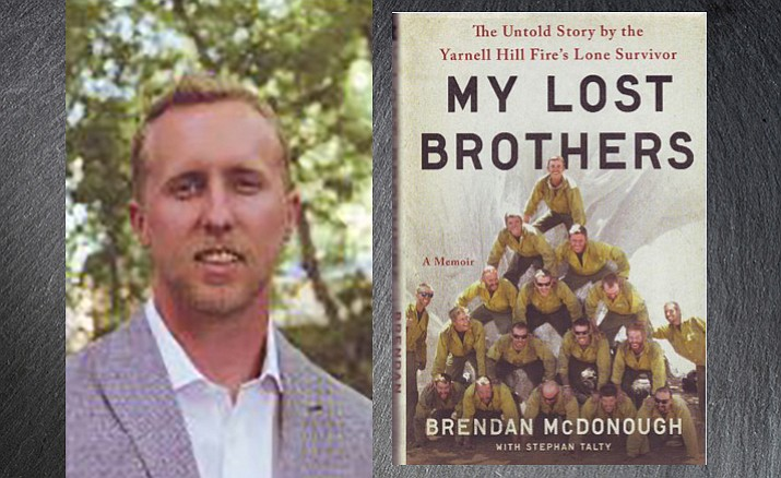 "Brendan McDonough, who was serving as the lookout for the Granite Mountain Hotshots on June 30, 2013, the day 19 of the crew members died fighting the Yarnell Hill Fire, has written a highly personal account of the tragedy: ""My Lost Brothers; The Untold Story by the Yarnell Hill Fire's Lone Survivor."""