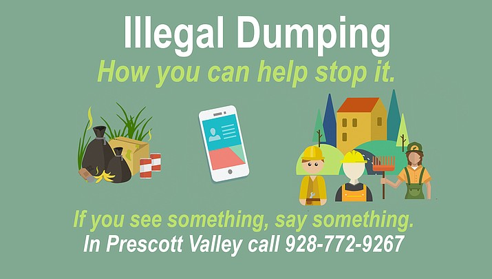 If you see someone dumping items illegally, call the Prescott Valley Police Department's non-emergency line at 928-772-9267 to file a report.