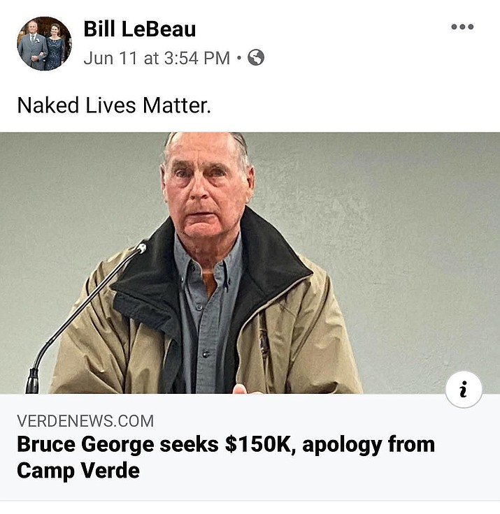 "On June 11, LeBeau posted through his social media account the comment the phrase ""Naked Lives Matter"" as a response to the Verde Independent's online story titled ""Bruce George seeks $150K, apology from Camp Verde."""